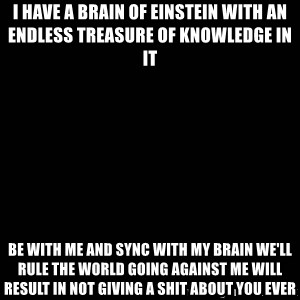 black background - I have a brain of Einstein with an endless treasure of knowledge in it be with me and sync with my brain we'll rule the world going against me will result in not giving a shit about you ever