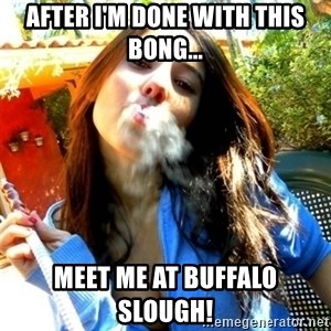 Good Girl Ana - After I'm done with this bong... Meet me at Buffalo Slough!
