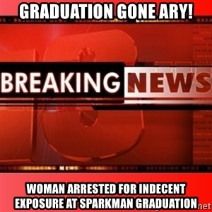 This breaking news meme - Graduation Gone Ary! Woman Arrested For Indecent Exposure at Sparkman Graduation