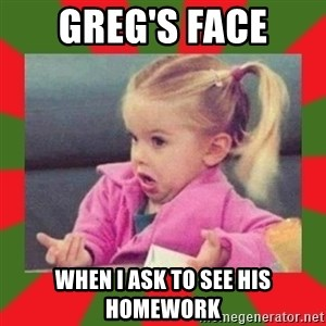 dafuq girl - Greg's face When I ask to see his homework
