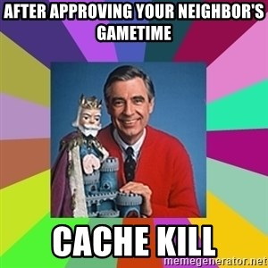 mr rogers  - After approving your neighbor's gametime Cache kill