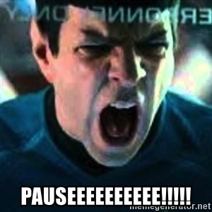 Spock screaming Khan -  PAUSEEEEEEEEEE!!!!!