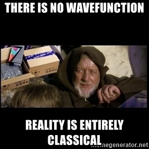JEDI MINDTRICK - there is no wavefunction reality is entirely classical