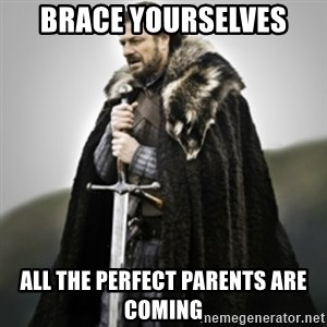 Brace yourselves. - Brace yourselves all the perfect parents are coming