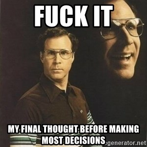 will ferrell - Fuck it My final thought before making most decisions