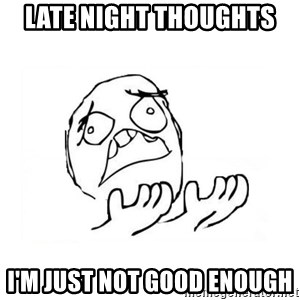 WHY SUFFERING GUY 2 - Late night thoughts  I'm just not good enough