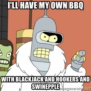bender blackjack and hookers - I'll have my own bbq with blackjack and hookers and swinepple
