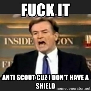 bill o' reilly fuck it - fuck it anti scout cuz I don't have a shield
