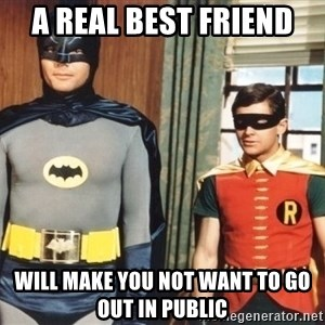 Best Friends - A real best friend  will make you not want to go out in public
