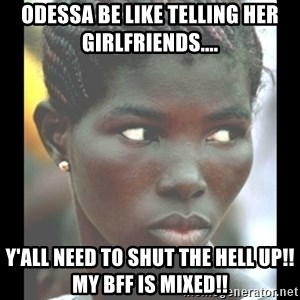 bitches be like  - Odessa be like telling her girlfriends.... Y'all need to shut the hell up!! my BFF IS mixed!!