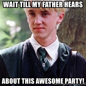 Draco Malfoy - Wait till my father hears about this awesome party!