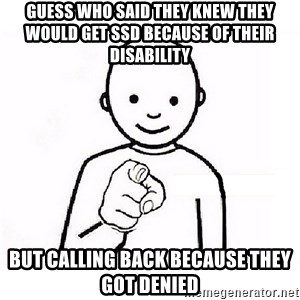 GUESS WHO YOU - guess who said they knew they would get SSD because of their disability  but calling back because they got denied