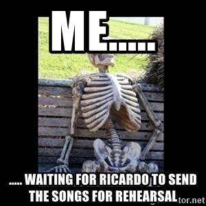 Still Waiting - Me..... ..... waiting for Ricardo to send the songs for rehearsal
