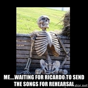 Still Waiting -  Me....waiting for Ricardo to send the songs for Rehearsal