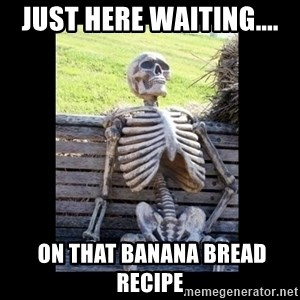 Still Waiting - Just here waiting....  on that banana bread recipe