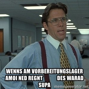 That'd be great guy -  wenns am vorbereitungslager amoi ned regnt              des warad supa