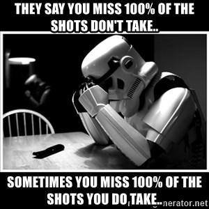sad stormtrooper - They say you miss 100% of the shots don't take.. Sometimes you miss 100% of the shots you do take..