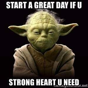 ProYodaAdvice - Start a great day if u Strong heart u need
