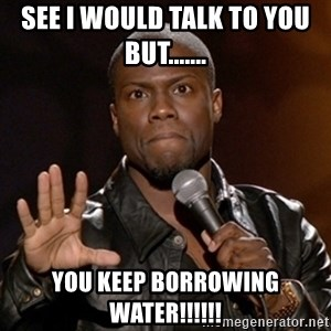Kevin Hart - See I would talk to you but....... You keep borrowing water!!!!!!
