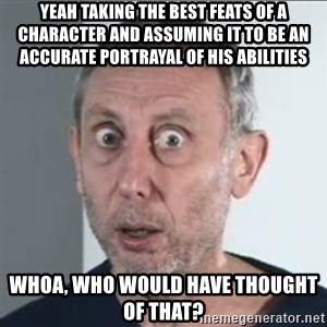 Michael Rosen stares into your soul - Yeah taking the best feats of a character and assuming it to be an accurate portrayal of his abilities Whoa, who would have thought of that?