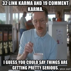 I guess you could say things are getting pretty serious - 32 link karma and 19 comment karma. I guess you could say things are getting pretty serious.