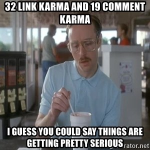 I guess you could say things are getting pretty serious - 32 link karma and 19 comment karma I guess you could say things are getting pretty serious