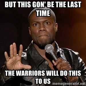 Kevin Hart - But this gon' be the last time the warriors will do this to us
