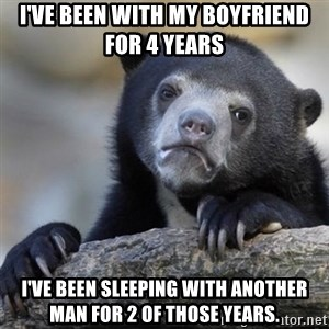 Confessions Bear - I've been with my boyfriend for 4 years I've been sleeping with another man for 2 of those years.
