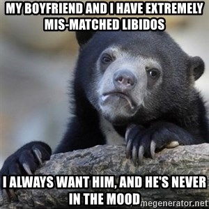 Confessions Bear - My boyfriend and I have extremely mis-matched libidos I always want him, and he's never in the mood