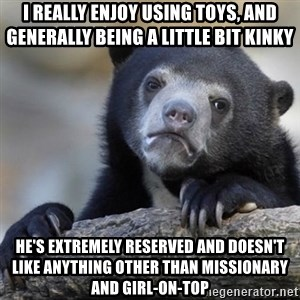 Confessions Bear - I really enjoy using toys, and generally being a little bit kinky  He's extremely reserved and doesn't like anything other than missionary and girl-on-top