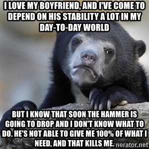 Confessions Bear - I love my boyfriend, and I've come to depend on his stability a lot in my day-to-day world But I know that soon the hammer is going to drop and I don't know what to do. He's not able to give me 100% of what I need, and that kills me.