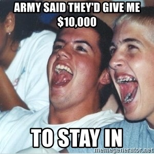 Immature high school kids - Army said they'd give me $10,000 To stay in