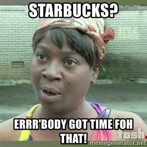 Everybody got time for that - Starbucks? Errr'body got time foh that!