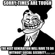 trolldad - sorry, times are tough the next generation will have to do without social security