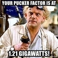 Doc Back to the future - Your pucker factor is at 1.21 GIGAWATTS!