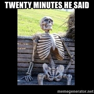 Still Waiting - twenty minutes he said