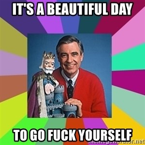 mr rogers  - It's a beautiful day to go fuck yourself