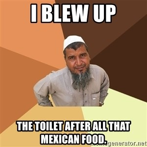 Ordinary Muslim Man - i blew up the toilet after all that mexican food.