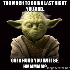 ProYodaAdvice - Too much to drink last night you had. Over hung you will be.  hmmmmm?