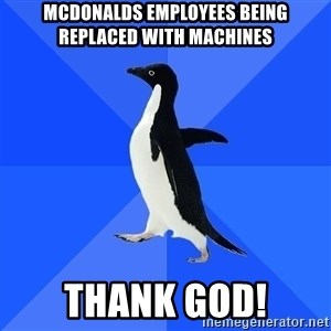 Socially Awkward Penguin - mcdonalds employees being replaced with machines thank god!