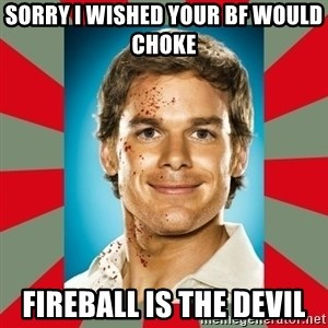DEXTER MORGAN  - Sorry I wished your bf would choke  Fireball is the devil