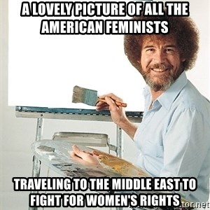 Bob Ross - a lovely picture of all the american feminists traveling to the middle east to fight for women's rights