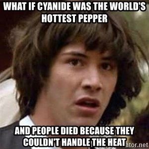 Conspiracy Guy - what if cyanide was the world's hottest pepper and people died because they couldn't handle the heat