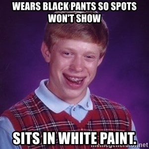 Bad Luck Brian - wears black pants so spots won't show sits in white paint.