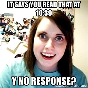 Creepy Girlfriend Meme - It says you read that at 10:39 Y no response?
