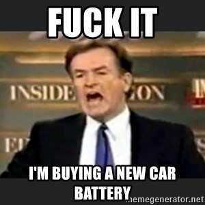 bill o' reilly fuck it - FUCK IT I'M BUYING A NEW CAR BATTERY