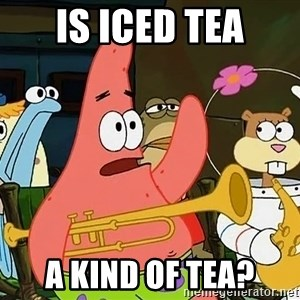 Patrick:Is mayonnaise an instrument? - Is iced tea a kind of tea?