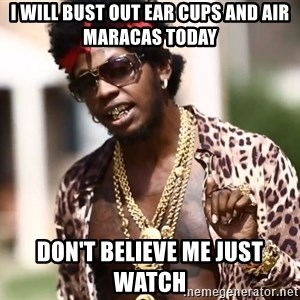 Trinidad James meme  - I will bust out ear cups and air maracas today Don't believe me just watch