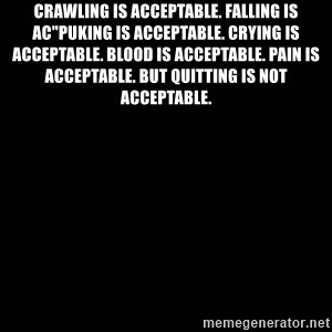 "black background - Crawling is acceptable. Falling is ac""Puking is acceptable. Crying is acceptable. Blood is acceptable. Pain is acceptable. But quitting is not acceptable."