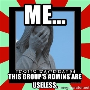 Jesus Facepalm - Me... this group's admins are useless.